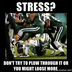 Mark Sanchez Butt Fumble - stress? don't try to plow through it or you might loose more.