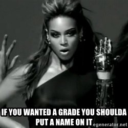 Beyonce Single Ladies -  if you wanted a grade you shoulda put a name on it