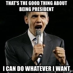 Expressive Obama - that's the good thing about being president I can do whatever i want