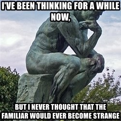 the thinker statue - I've been thinking for a while now, but I never thought that the familiar would ever become strange