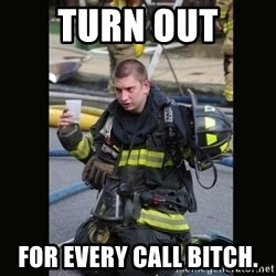Furious Firefighter - Turn Out  For every call bitch.
