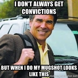 Rick Perry - I don't always get convictions  But when I do my mugshot looks like this