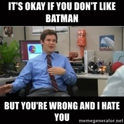 You're wrong and I hate you - It's okay if you don't like Batman But you're wrong and I hate you