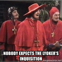 spanish inquisition -  nobody expects the Lyoker's inquisition