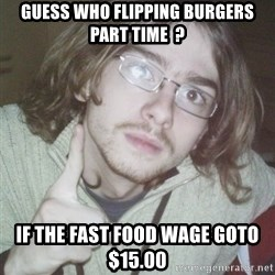 Pointing finger guy - Guess who flipping burgers part time  ? If the fast food wage goto $15.00