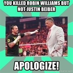 CM Punk Apologize! - You killed Robin WIlliams but not Justin Beiber APOLOGIZE!