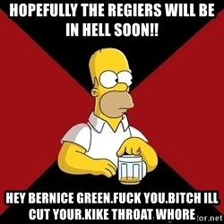 Homer Jay Simpson - HOPEFULLY THE REGIERS WILL BE IN HELL SOON!! HEY BERNICE GREEN.FUCK YOU.BITCH ILL  CUT YOUR.KIKE THROAT WHORE