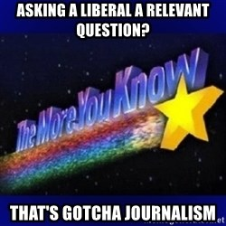 The more you know - asking a liberal a relevant question? That's Gotcha Journalism