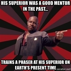The Sisko - His superior was a good mentor in the past... Trains a phaser at his superior on earth's present time