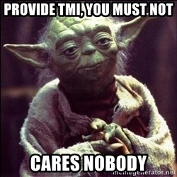 Advice Yoda - Provide TMI, you must not Cares nobody