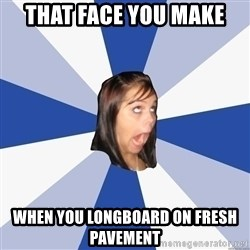 Annoying Facebook Girl - That face you make When you longboard on fresh pavement
