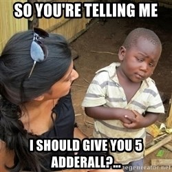 you mean to tell me black kid - So you're telling me I should give you 5 Adderall?...