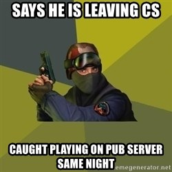 Counter Strike - says he is leaving cs caught playing on pub server same night