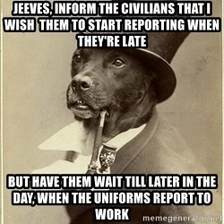 rich dog - Jeeves, inform the civilians that I wish  them to start reporting when they're late but have them wait till later in the day, when the uniforms report to work