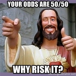 buddy jesus - YOUR ODDS ARE 50/50 WHY RISK IT?