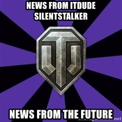 World of Tanks - NEWS FROM ITDUDE SILENTSTALKER NEWS FROM THE FUTURE