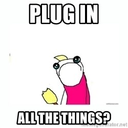 sad do all the things - PLUG IN ALL THE THINGS?