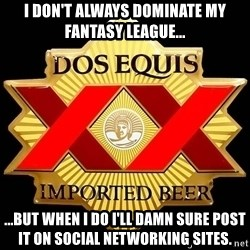 Dos Equis - I don't always dominate my fantasy league... ...but when I do I'll damn sure post it on social networking sites.