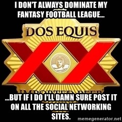 Dos Equis - I don't always dominate my fantasy football league... ...but if I do I'll damn sure post it on all the social networking sites.