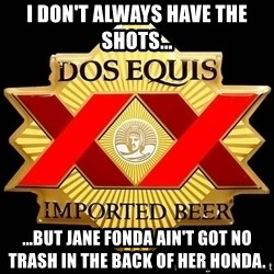 Dos Equis - I don't always have the shots... ...but Jane Fonda ain't got no trash in the back of her Honda.