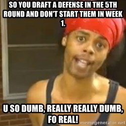 Antoine Dodson - So you draft a defense in the 5th round and don't start them in week 1. U so dumb, really really dumb, fo real!