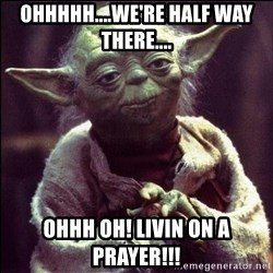 Advice Yoda - Ohhhhh....we're half way there.... Ohhh oh! Livin on a Prayer!!!