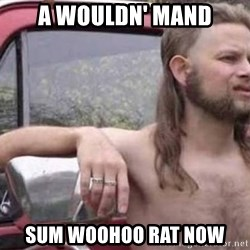 White Trash Hillbilly - a wouldn' mand sum woohoo rat now