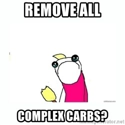 sad do all the things - Remove all Complex carbs?