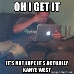 Meme Dad - oh i get it It's not lupe it's actually kanye west