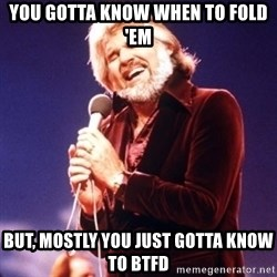 Kenny Rogers - YOU GOTTA KNOW WHEN TO FOLD 'EM BUT, MOSTLY YOU JUST GOTTA KNOW TO BTFD