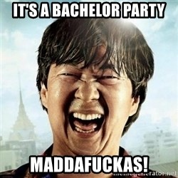 Mr.Chow - It's a bachelor party Maddafuckas!