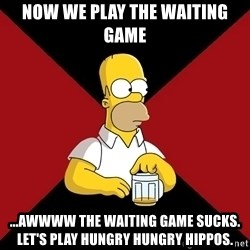 Homer Jay Simpson - Now we play the waiting game ...awwww the waiting game sucks. Let's play hungry hungry hippos.