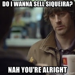 nah you're alright - do i wanna sell siqueira? nah you're alright