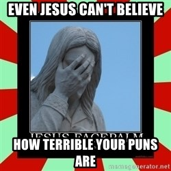 Jesus Facepalm - Even Jesus Can't Believe How Terrible your Puns Are