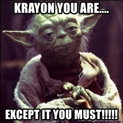Advice Yoda - KRAYON YOU ARE.... EXCEPT IT YOU MUST!!!!!