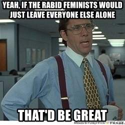 Yeah If You Could Just - yeah, if the rabid feminists would just leave everyone else alone that'd be great