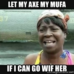 Sweet brown - let my axe my mufa if i can go wif her