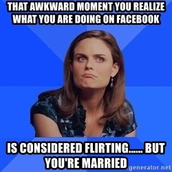 Socially Awkward Brennan - That awkward moment you realize what you are doing on Facebook  Is considered Flirting...... But you're Married