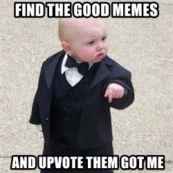 Mafia Baby - find the good memes  and upvote them got me