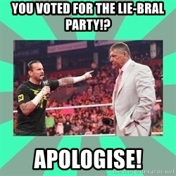 CM Punk Apologize! - You voted for the Lie-bral party!? Apologise!