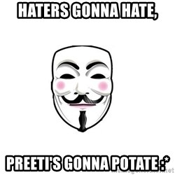 Anon - Haters gonna hate, PREETI's gonna POTATE :*