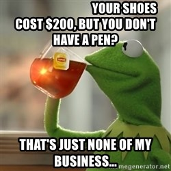 But that's none of my business: Kermit the Frog -                                  Your shoes cost $200, but you don't have a pen? That's just none of my business...