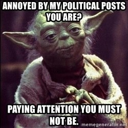 Advice Yoda - Annoyed by my political posts you are? Paying attention you must not be.