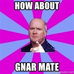 Phil Mitchell - How about gnar mate