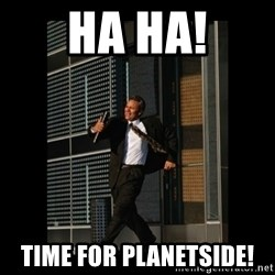 HaHa! Time for X ! - HA HA! TIME FOR PLANETSIDE!