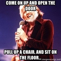 Kenny Rogers - Come on up and open the door Pull up a chair, and sit on the floor...