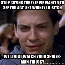 Crying Tobey Maguire1 - Stop Crying Tobey If We wanted To See You Act Like Whiney Lil Bitch  We'd Just Watch Your Spider-Man Trilogy