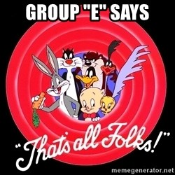 "that's all folks - Group ""E"" says"