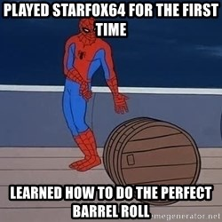 Spiderman and barrel - Played StarFox64 for the first time Learned how to do the perfect barrel roll
