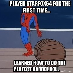 Spiderman and barrel -        Played Starfox64 for the first time...        Learned how to do the perfect barrel roll